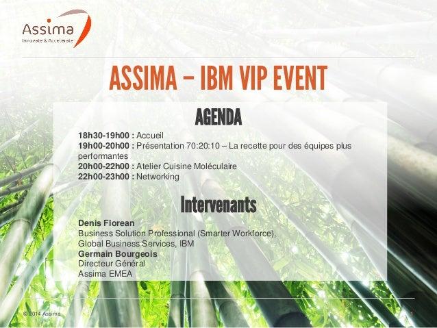 © 2014 Assima 1 ASSIMA– IBM VIPEVENT AGENDA 18h30-19h00 : Accueil 19h00-20h00 : Présentation 70:20:10 – La recette pour de...
