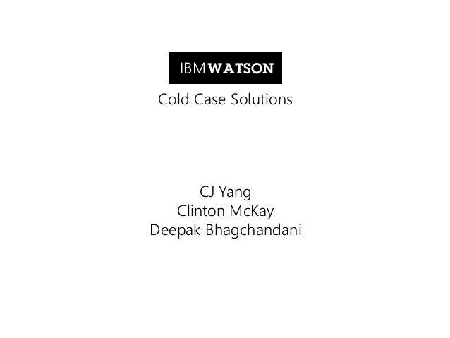 IBM WATSON Cold Case Solutions  CJ Yang Clinton McKay Deepak Bhagchandani