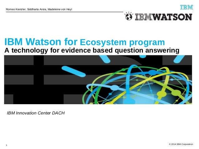 Romeo Kienzler, Siddharta Arora, Madeleine von Heyl  IBM Watson for Ecosystem program  A technology for evidence based que...