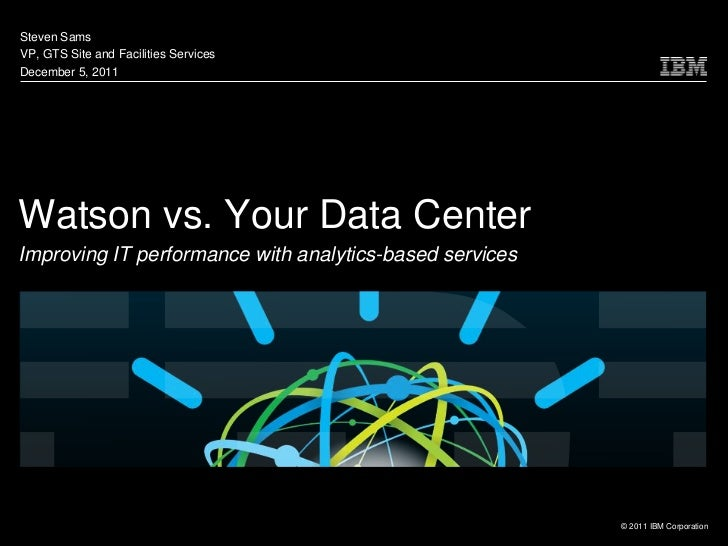 Steven SamsVP, GTS Site and Facilities ServicesDecember 5, 2011Watson vs. Your Data CenterImproving IT performance with an...