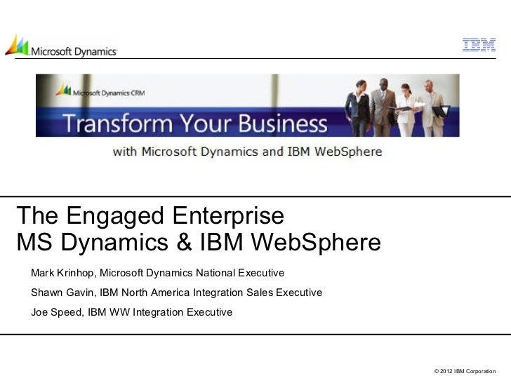 The Engaged EnterpriseMS Dynamics & IBM WebSphere Mark Krinhop, Microsoft Dynamics National Executive Shawn Gavin, IBM Nor...