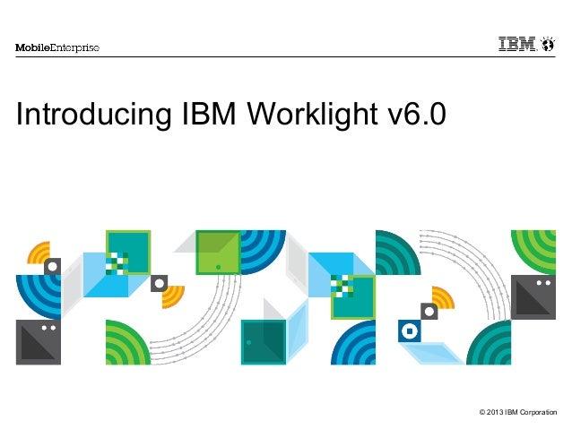 Introducing IBM Worklight v6.0  © 2013 IBM Corporation