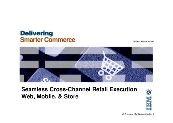 Thomas Møller JensenSeamless Cross-Channel Retail ExecutionWeb, Mobile, & Store                                  © Copyrig...