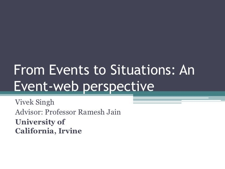 From Events to Situations: AnEvent-web perspectiveVivek SinghAdvisor: Professor Ramesh JainUniversity ofCalifornia, Irvine