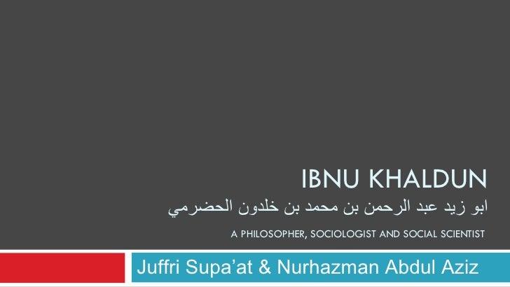 IBNU KHALDUN ابو زيد عبد الرحمن بن محمد بن خلدون الحضرمي   A PHILOSOPHER, SOCIOLOGIST AND SOCIAL SCIENTIST  Juffri Supa'at...