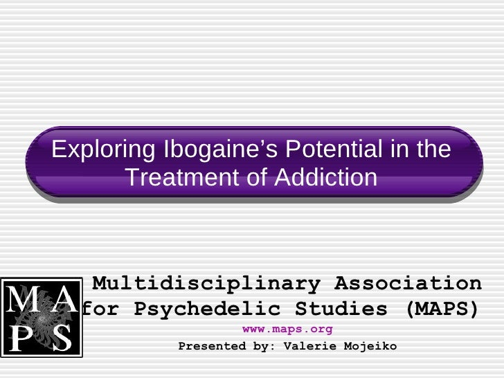 Exploring Ibogaine's Potential in the Treatment of Addiction Multidisciplinary Association for Psychedelic Studies (MAPS) ...