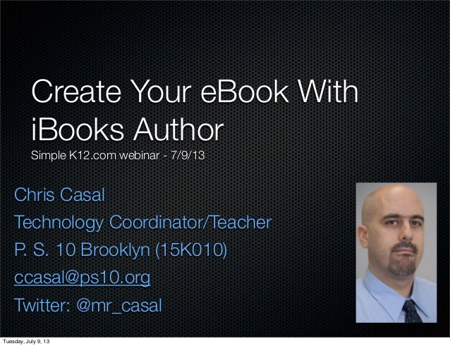 Chris Casal Technology Coordinator/Teacher P. S. 10 Brooklyn (15K010) ccasal@ps10.org Twitter: @mr_casal Create Your eBook...