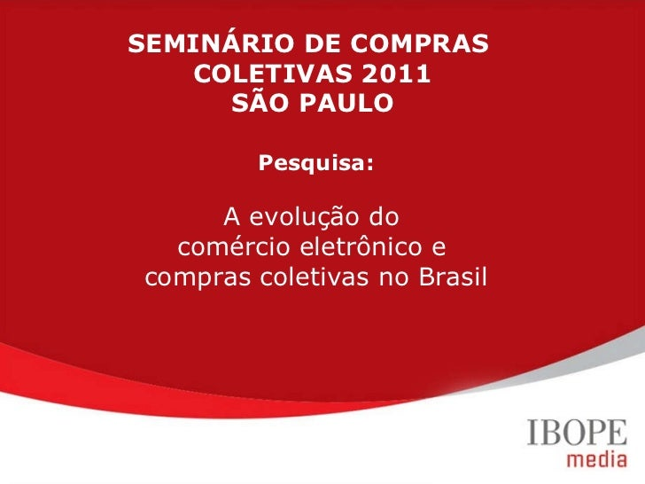 Pesquisa: A evolução do  comércio eletrônico e  compras coletivas no Brasil SEMINÁRIO DE COMPRAS  COLETIVAS 2011 SÃO PAULO