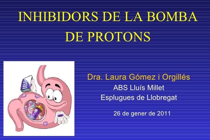 INHIBIDORS DE LA BOMBA DE PROTONS <ul><li>Dra. Laura Gómez i Orgillés </li></ul><ul><li>ABS Lluís Millet </li></ul><ul><li...
