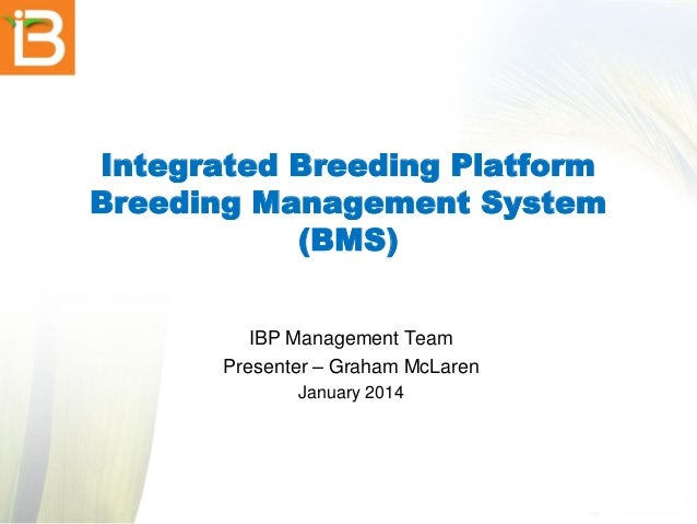 Integrated Breeding Platform Breeding Management System (BMS) IBP Management Team Presenter – Graham McLaren January 2014