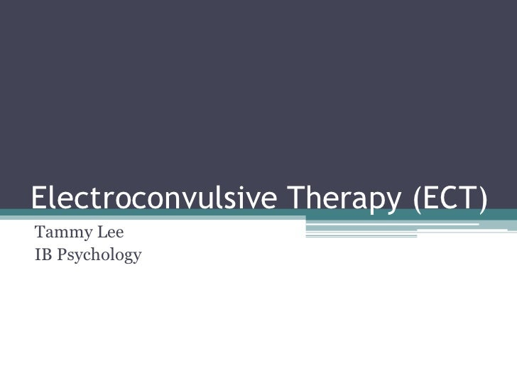 Electroconvulsive Therapy (ECT)<br />Tammy Lee<br />IB Psychology<br />