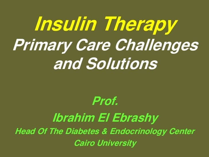 Insulin TherapyPrimary Care Challenges     and Solutions               Prof.        Ibrahim El EbrashyHead Of The Diabetes...