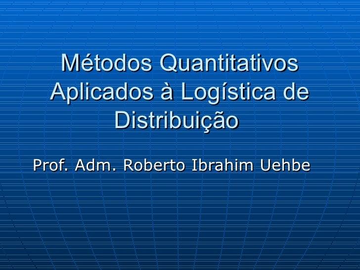 Métodos Quantitativos Aplicados à Logística de Distribuição  Prof. Adm. Roberto Ibrahim Uehbe