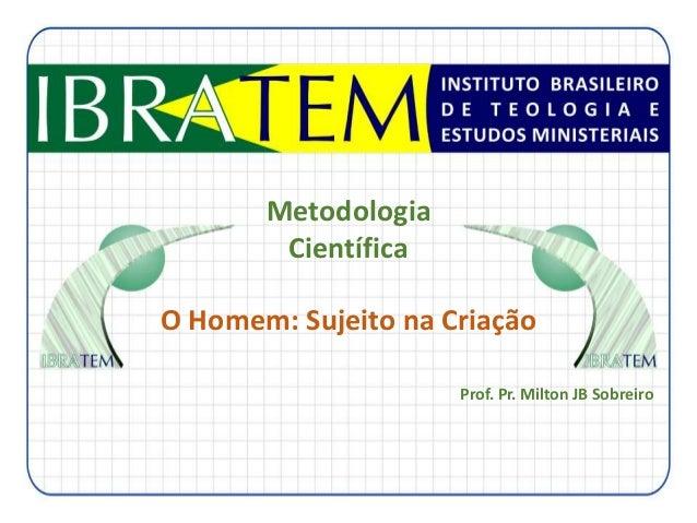 Metodologia Científica O Homem: Sujeito na Criação Prof. Pr. Milton JB Sobreiro