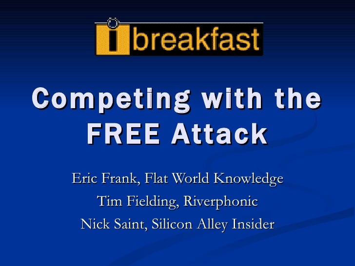 Competing with the FREE Attack Eric Frank, Flat World Knowledge Tim Fielding, Riverphonic Nick Saint, Silicon Alley Insider