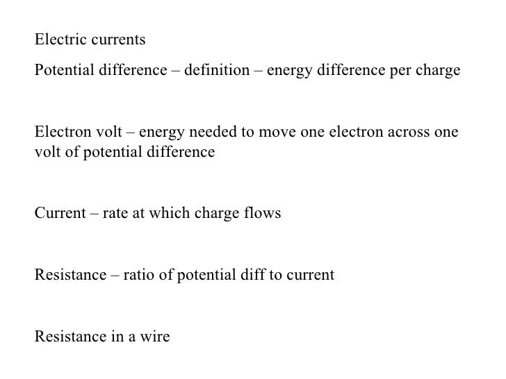 Electric currentsPotential difference – definition – energy difference per chargeElectron volt – energy needed to move one...