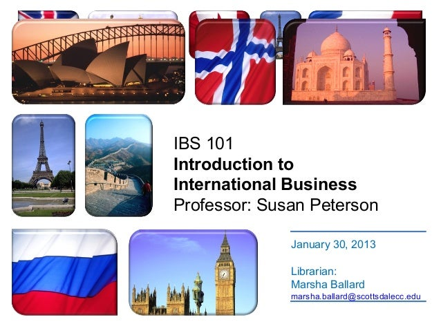IBS 101Introduction toInternational BusinessProfessor: Susan Peterson              January 30, 2013              Librarian...
