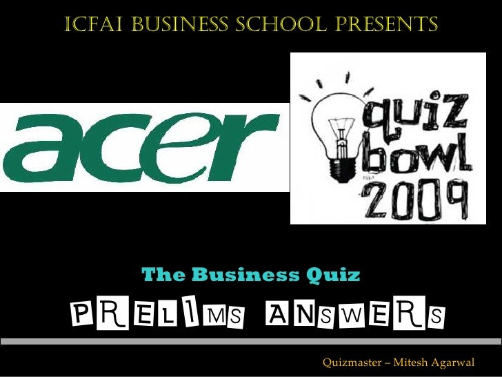 ICFAI Business School Presents           The Business Quiz  PRELIMS ANSWERS                     Quizmaster – Mitesh Agarwal