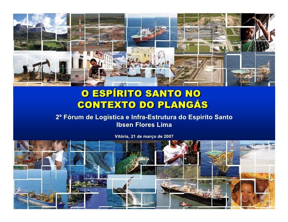 O ESPÍRITO SANTO NO       CONTEXTO DO PLANGÁS 2º Fórum de Logística e Infra-Estrutura do Espírito Santo                   ...