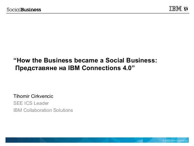 """How the Business became a Social Business: Представяне на IBM Connections 4.0""Tihomir CirkvencicSEE ICS LeaderIBM Collabo..."