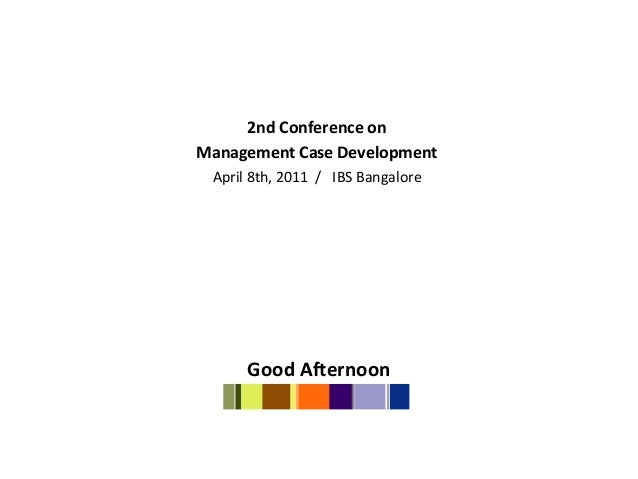 2nd Conference onManagement Case Development April 8th, 2011 / IBS Bangalore      Good Afternoon
