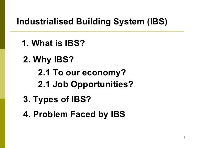 Industrialised Building System (IBS) 1. What is IBS? 2. Why IBS? 2.1 To our economy? 2.1 Job Opportunities? 3. Types of IB...