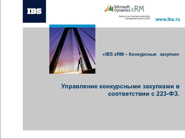 www.ibs.ru            «IBS xRM – Конкурсные закупки»Управление конкурсными закупками в             соответствии с 223-ФЗ.