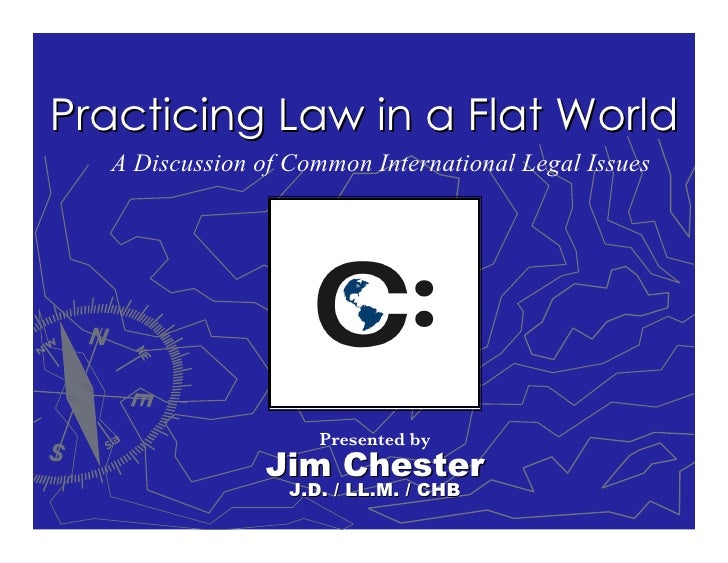 Practicing Law in a Flat World   A Discussion of Common International Legal Issues                          Presented by  ...