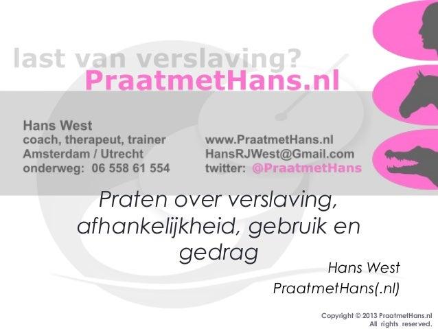 Copyright © 2013 PraatmetHans.nlAll rights reserved.Praten over verslaving,afhankelijkheid, gebruik engedragHans WestPraat...