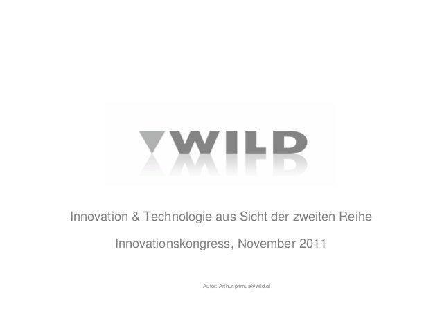 Autor: Innovation & Technologie aus Sicht der zweiten Reihe Innovationskongress, November 2011 Arthur.primus@wild.at