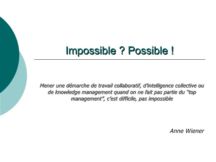 Impossible ? Possible ! Anne Wiener Mener une démarche de travail collaboratif, d'intelligence collective ou de knowledge ...