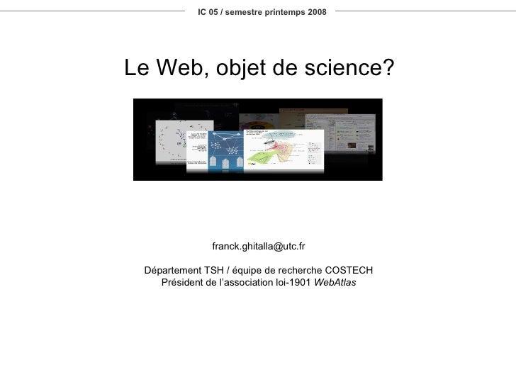 IC 05 / semestre printemps 2008 Le Web, objet de science? [email_address] Département TSH / équipe de recherche COSTECH Pr...
