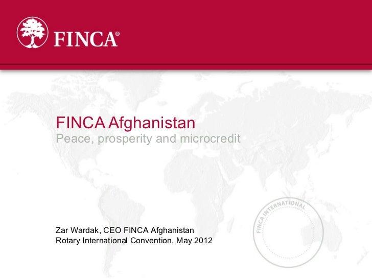 FINCA AfghanistanPeace, prosperity and microcreditZar Wardak, CEO FINCA AfghanistanRotary International Convention, May 2012