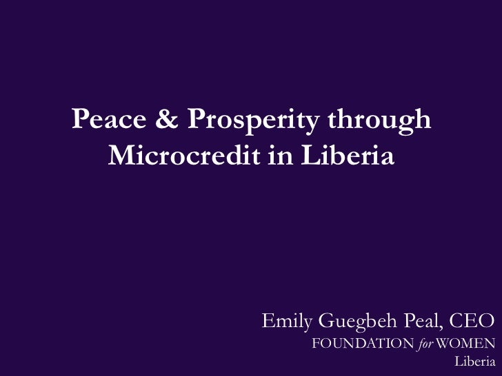 Peace & Prosperity through  Microcredit in Liberia             Emily Guegbeh Peal, CEO                 FOUNDATION for WOME...