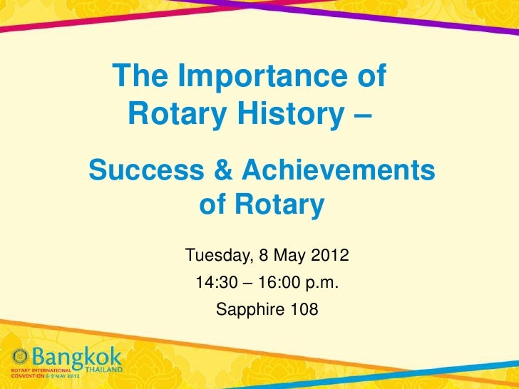 The Importance of  Rotary History –Success & Achievements       of Rotary      Tuesday, 8 May 2012       14:30 – 16:00 p.m...