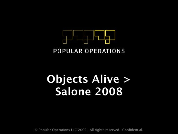 Objects Alive >         Salone 2008   © Popular Operations LLC 2009. All rights reserved. Confidential.