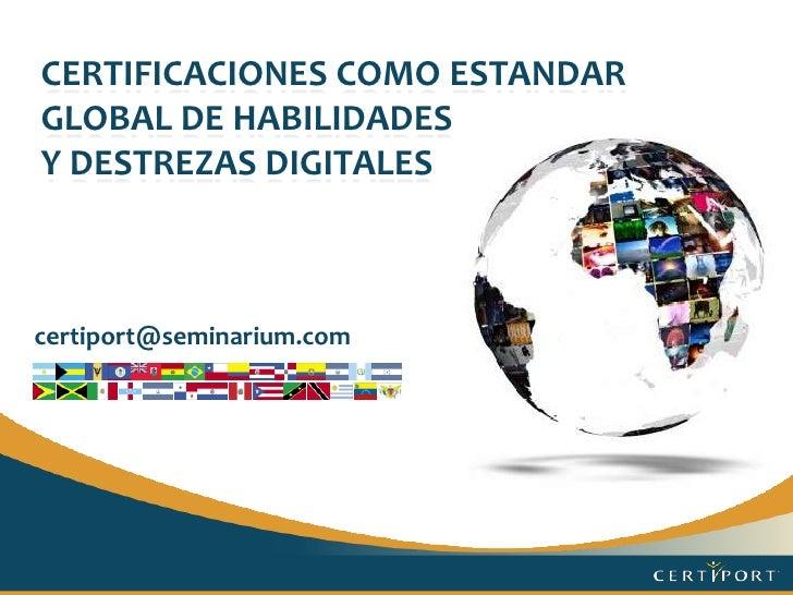 Certificaciones como Estandar Global De HABILIDADES <br />Y destrezasdigitales<br />certiport@seminarium.com<br />