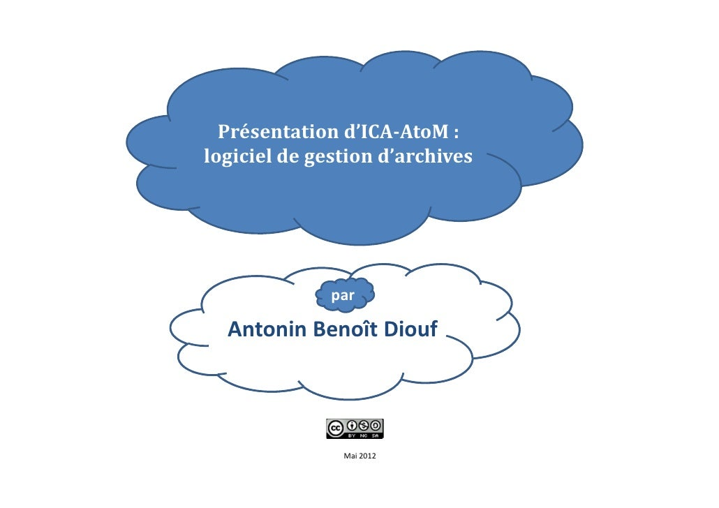 Présentation d'ICA-AtoM :logiciel de gestion d'archives              par  Antonin Benoît Diouf               Mai 2012