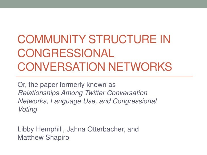 COMMUNITY STRUCTURE INCONGRESSIONALCONVERSATION NETWORKSOr, the paper formerly known asRelationships Among Twitter Convers...