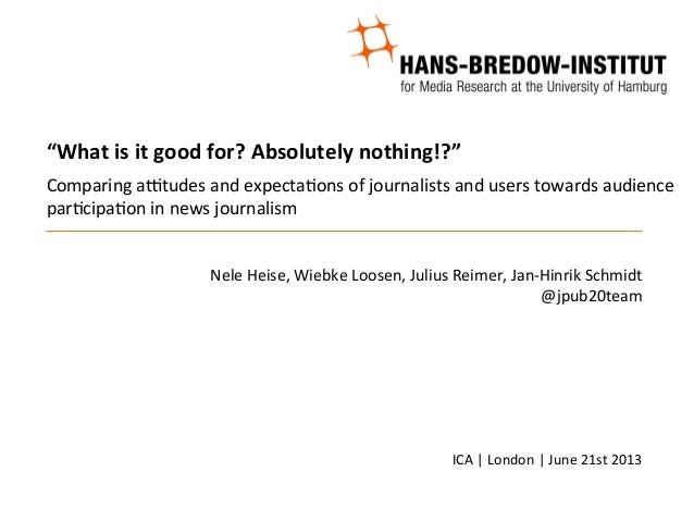 Heise; Loosen; Reimer; Schmidt: Comparing attitudes and expectations towards audience participation in news journalism. ICA London, June 21st 2013