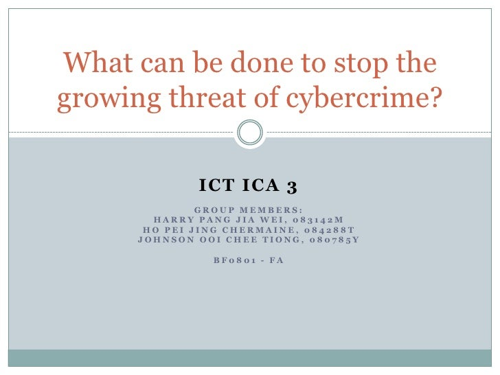 What can be done to stop the growing threat of cybercrime?                ICT ICA 3                GROUP MEMBERS:         ...