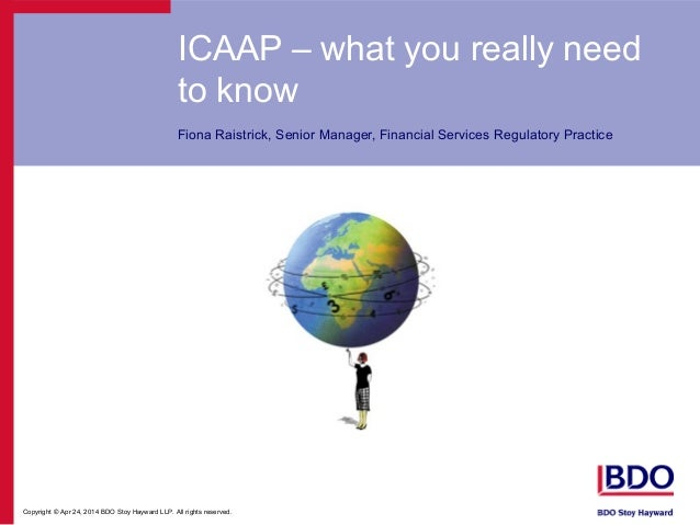 Copyright © Apr 24, 2014 BDO Stoy Hayward LLP. All rights reserved. ICAAP – what you really need to know Fiona Raistrick, ...