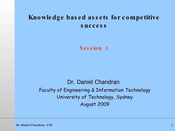 Knowledge based assets for competitive success   Session  1 <ul><li>Dr. Daniel Chandran   </li></ul><ul><li>Faculty of Eng...