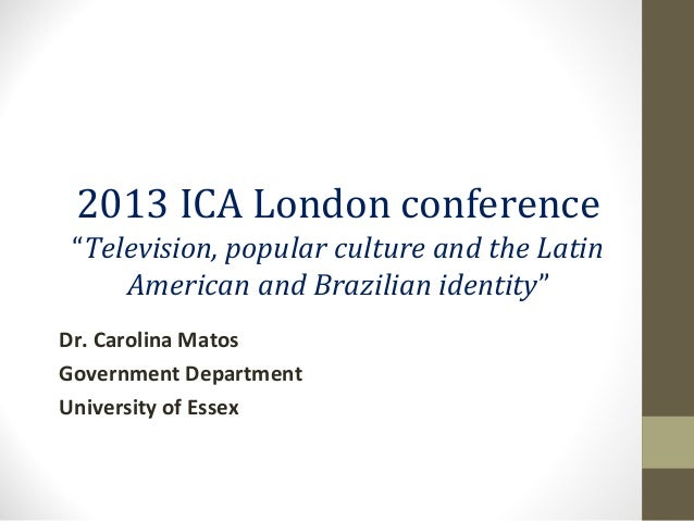 """2013 ICA London conference""""Television, popular culture and the LatinAmerican and Brazilian identity""""Dr. Carolina MatosGove..."""