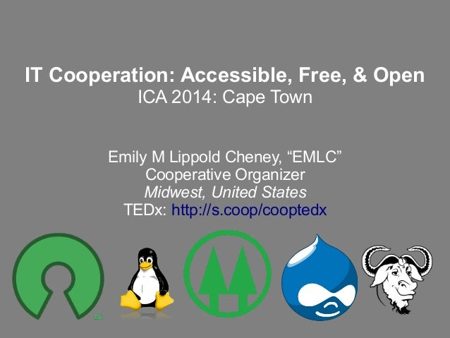 """IT Cooperation: Accessible, Free, & Open ICA 2014: Cape Town Emily M Lippold Cheney, """"EMLC"""" Cooperative Organizer Midwest,..."""