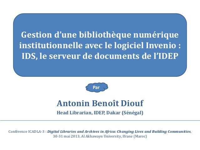 Antonin Benoît DioufHead Librarian, IDEP, Dakar (Sénégal)Conférence ICADLA-3 : Digital Libraries and Archives in Africa: C...