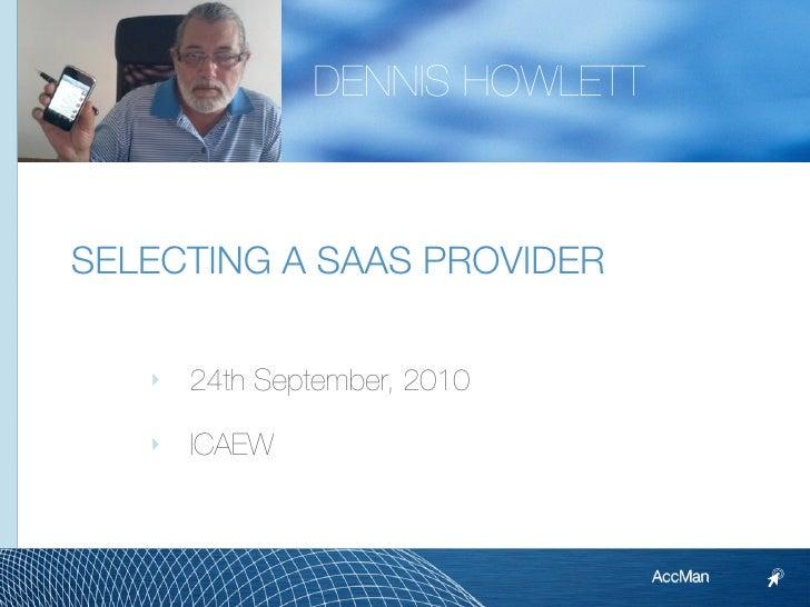 DENNIS HOWLETT    SELECTING A SAAS PROVIDER     ‣   24th September, 2010     ‣   ICAEW                                    ...