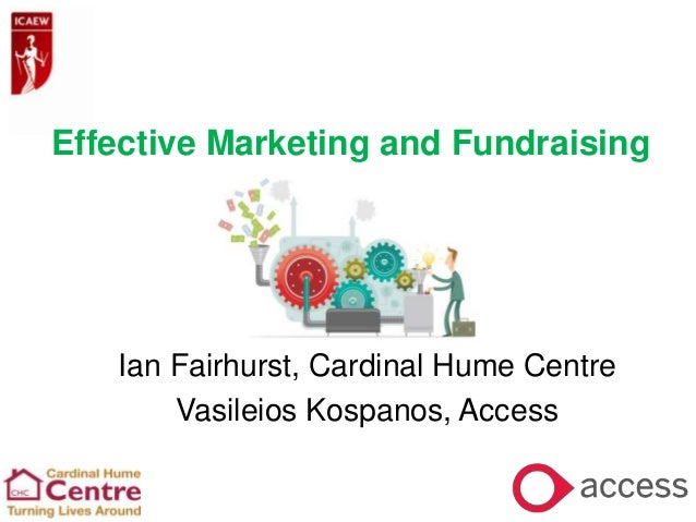 Effective Marketing and Fundraising  Ian Fairhurst, Cardinal Hume Centre Vasileios Kospanos, Access