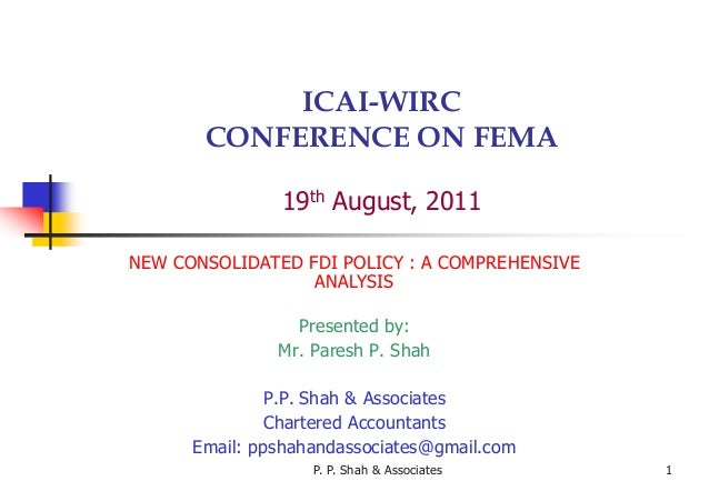 P. P. Shah & Associates 1 ICAI-WIRC CONFERENCE ON FEMA 19th August, 2011 NEW CONSOLIDATED FDI POLICY : A COMPREHENSIVE ANA...