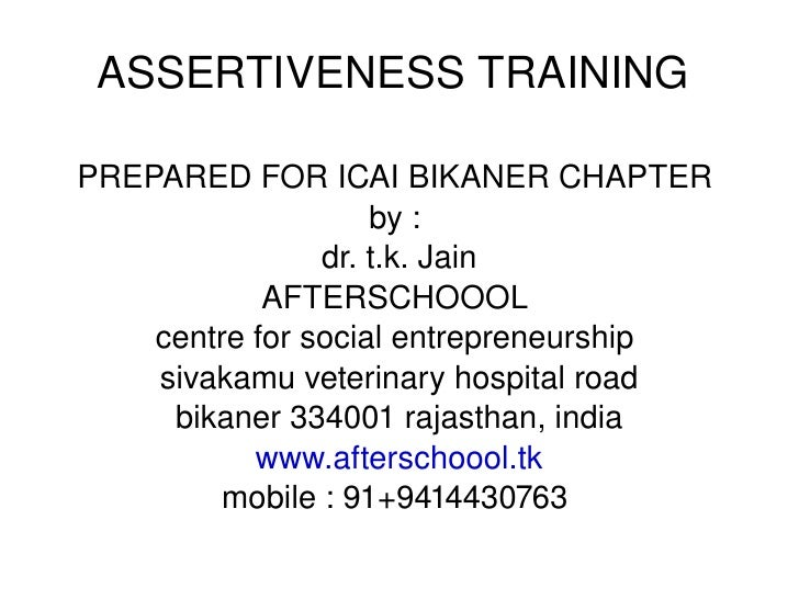 ASSERTIVENESS TRAINING  PREPARED FOR ICAI BIKANER CHAPTER  by :  dr. t.k. Jain AFTERSCHOOOL  centre for social entrepreneu...